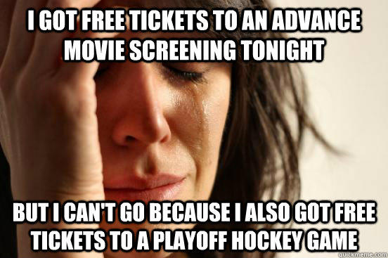 I got free tickets to an advance movie screening tonight but i can't go because i also got free tickets to a playoff hockey game  First World Problems