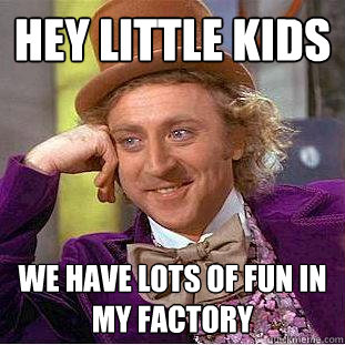hey little kids we have lots of fun in my factory - hey little kids we have lots of fun in my factory  Creepy Wonka