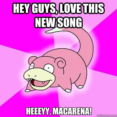 Hey guys, love this new song Heeeyy, Macarena! - Hey guys, love this new song Heeeyy, Macarena!  Slowpoke