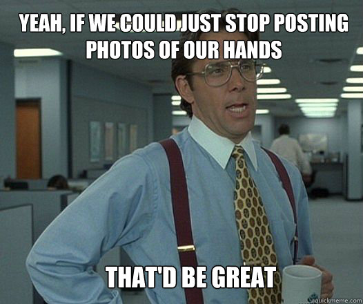Yeah, if we could just stop posting photos of our hands that'd be great  - Yeah, if we could just stop posting photos of our hands that'd be great   Scumbag boss