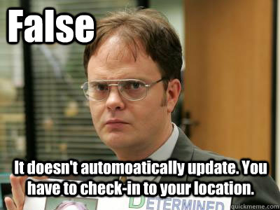 False It doesn't automoatically update. You have to check-in to your location.