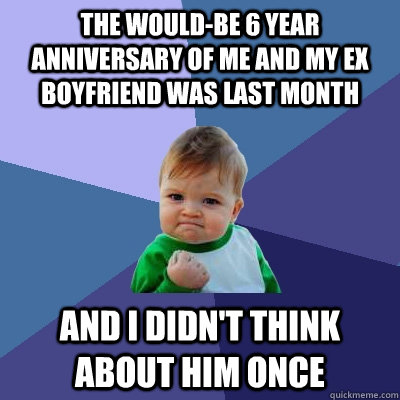 The would-be 6 year anniversary of me and my ex boyfriend was last month and i didn't think about him once  Success Kid