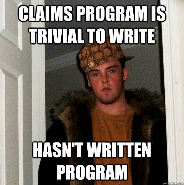 Claims program is trivial to write Hasn't written program - Claims program is trivial to write Hasn't written program  Scumbag Steve
