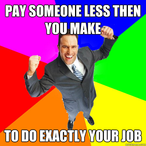 pay someone less then you make to do exactly your job - pay someone less then you make to do exactly your job  Empty Suit Guy