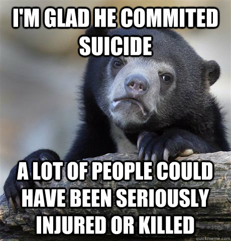 I'm glad he commited suicide A lot of people could have been seriously injured or killed - I'm glad he commited suicide A lot of people could have been seriously injured or killed  Confession Bear