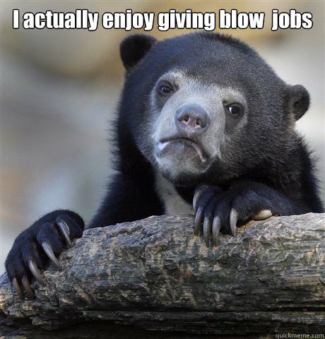 I actually enjoy giving blow  jobs  - I actually enjoy giving blow  jobs   Confession Bear