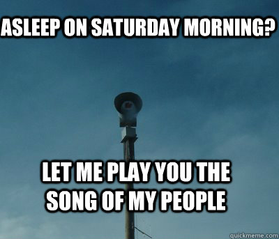 asleep on saturday morning? let me play you the song of my people