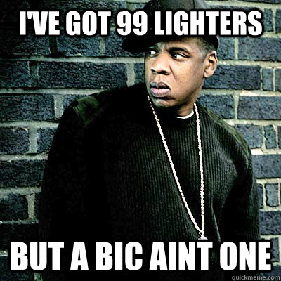 I've got 99 lighters But a bic aint one