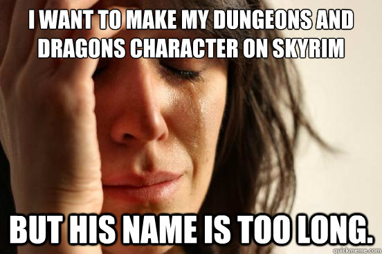 I want to make my Dungeons and dragons character on skyrim but his name is too long.  - I want to make my Dungeons and dragons character on skyrim but his name is too long.   First World Problems