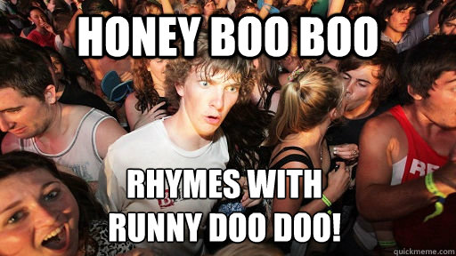 Honey Boo Boo rhymes with  runny doo doo! - Honey Boo Boo rhymes with  runny doo doo!  Sudden Clarity Clarence