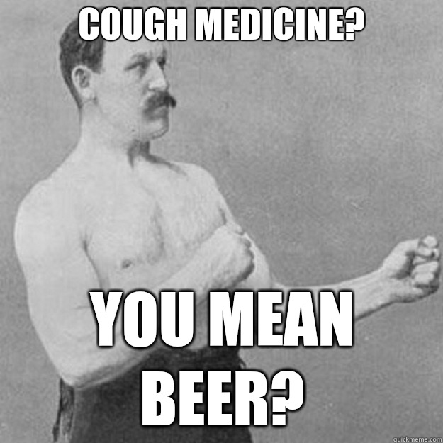 Cough medicine? you mean beer? - Cough medicine? you mean beer?  overly manly man