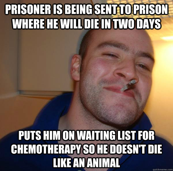 prisoner is being sent to prison where he will die in two days puts him on waiting list for chemotherapy so he doesn't die like an animal - prisoner is being sent to prison where he will die in two days puts him on waiting list for chemotherapy so he doesn't die like an animal  Misc