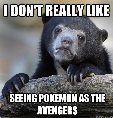 I don't really like Seeing Pokemon as the Avengers - I don't really like Seeing Pokemon as the Avengers  Confession Bear