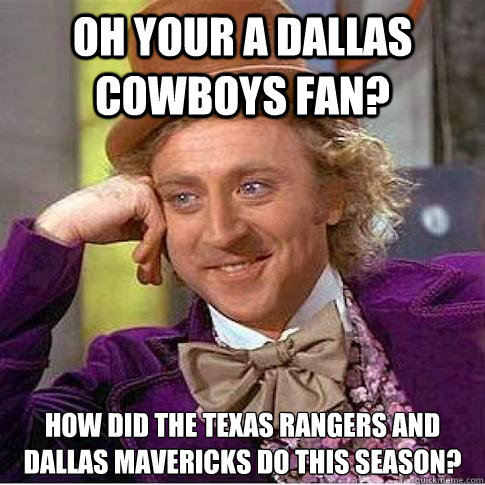 oh your a dallas cowboys fan? how did the texas rangers and dallas mavericks do this season? - oh your a dallas cowboys fan? how did the texas rangers and dallas mavericks do this season?  Condescending Willy Wonka