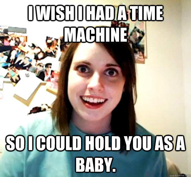 I wish I had a time machine so I could hold you as a baby. - I wish I had a time machine so I could hold you as a baby.  Overly Attached Girlfriend
