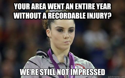 Your Area went an entire year without a recordable injury? we're still not impressed