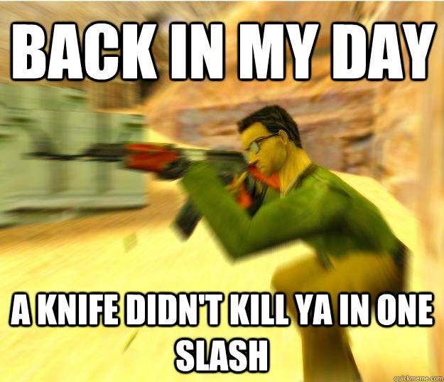 Back in my day A knife didn't kill ya in one slash