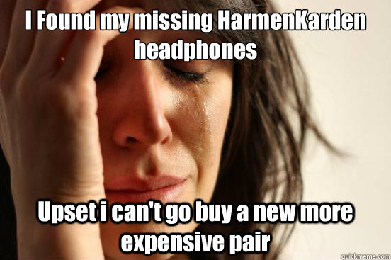 I Found my missing HarmenKarden headphones Upset i can't go buy a new more expensive pair - I Found my missing HarmenKarden headphones Upset i can't go buy a new more expensive pair  First World Problems