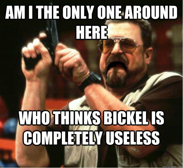 Am i the only one around here Who thinks Bickel is completely useless - Am i the only one around here Who thinks Bickel is completely useless  Misc