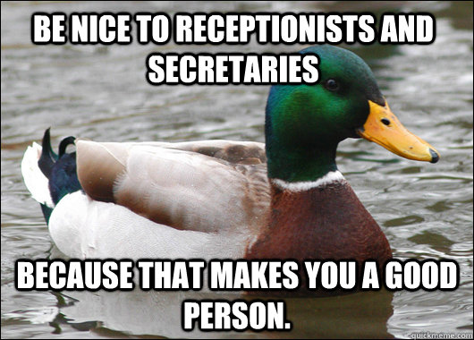 Be nice to receptionists and secretaries  because that makes you a good person. - Be nice to receptionists and secretaries  because that makes you a good person.  Actual Advice Mallard