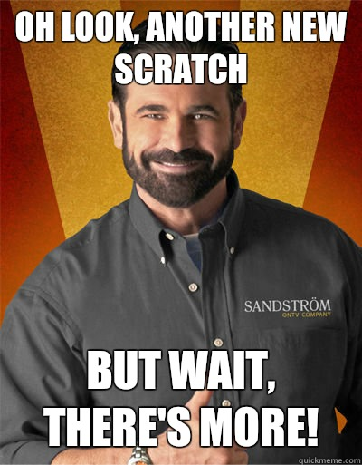 Oh look, another new scratch But wait, there's more!  - Oh look, another new scratch But wait, there's more!   Billy Mays