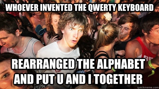 whoever invented the qwerty keyboard rearranged the alphabet and put u and i together - whoever invented the qwerty keyboard rearranged the alphabet and put u and i together  Sudden Clarity Clarence