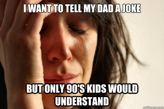 I want to tell my dad a joke but only 90's kids would understand - I want to tell my dad a joke but only 90's kids would understand  First World Problems