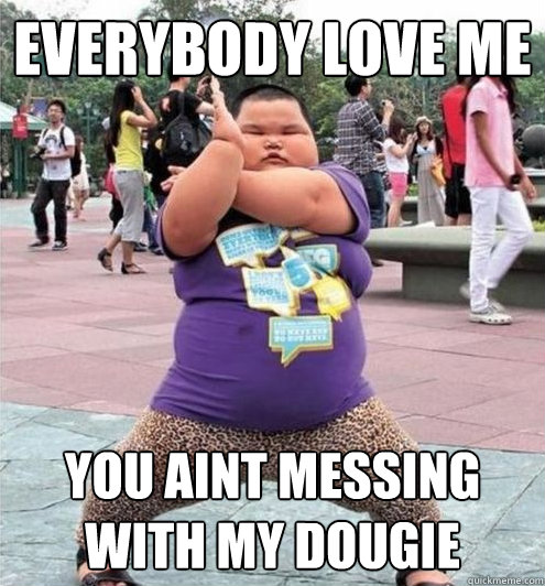 262c3bcff70b8e52648c971a85b8a241bac1d17b9b1861ad1223a1cca2794ccb everybody love me you aint messing with my dougie fat chinese
