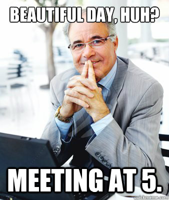 Beautiful day, huh? Meeting at 5. - Beautiful day, huh? Meeting at 5.  Pleasantly Shitty Boss