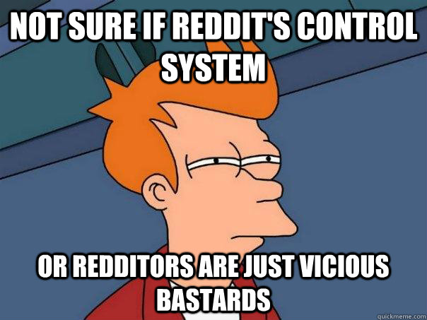 Not sure if reddit's control system Or redditors are just vicious bastards - Not sure if reddit's control system Or redditors are just vicious bastards  Futurama Fry