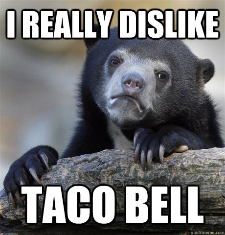 I really dislike Taco bell - I really dislike Taco bell  Confession Bear