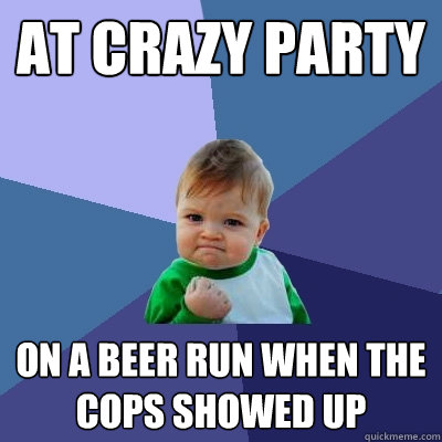 At crazy party on a beer run when the cops showed up - At crazy party on a beer run when the cops showed up  Success Kid