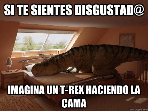 si te sientes disgustad@ imagina un t-rex haciendo la cama