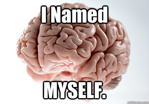 I Named MYSELF.  - I Named MYSELF.   Scumbag Brain