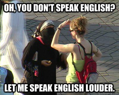 Oh, you don't speak English? Let me speak English louder.