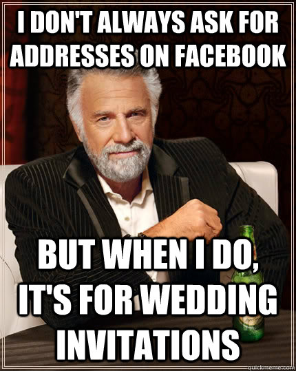 I don't always ask for addresses on facebook But when i do, it's for wedding invitations - I don't always ask for addresses on facebook But when i do, it's for wedding invitations  The Most Interesting Man In The World