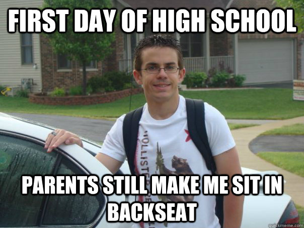 First day of high school Parents still make me sit in backseat