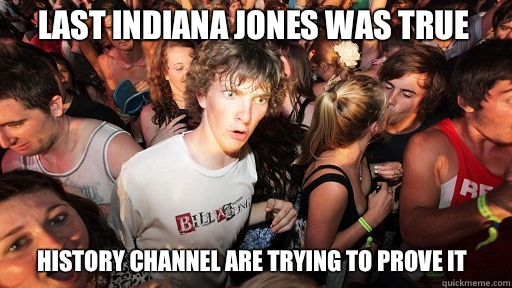 Last Indiana Jones was true History channel are trying to prove it - Last Indiana Jones was true History channel are trying to prove it  Sudden Clarity Clarence