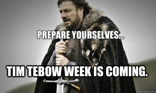 Prepare yourselves... Tim tebow week is coming.