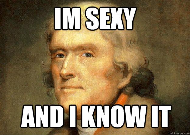 IM SEXY AND I KNOW IT  Thomas Jefferson