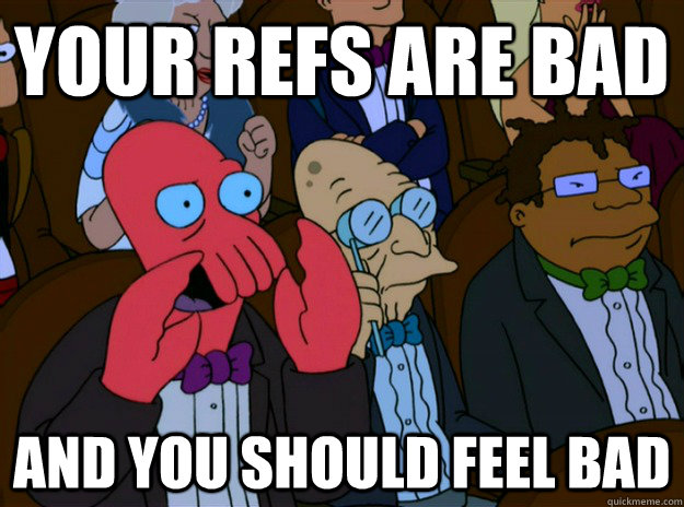 your refs are bad And you should feel bad - your refs are bad And you should feel bad  And you should feel bad