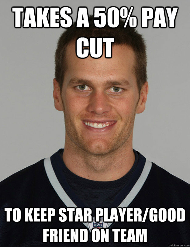 Takes a 50% pay cut to keep star player/good friend on team - Takes a 50% pay cut to keep star player/good friend on team  Good guy Tom Brady