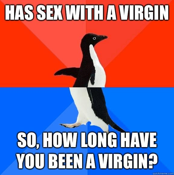 Has sex with a virgin So, how long have you been a virgin? - Has sex with a virgin So, how long have you been a virgin?  Socially Awesome Awkward Penguin