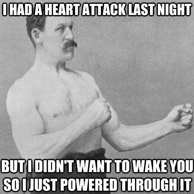 I had a heart attack last night But I didn't want to wake you so I just powered through it - I had a heart attack last night But I didn't want to wake you so I just powered through it  Misc
