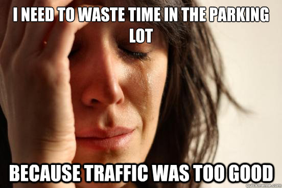 I need to waste time in the parking lot  Because traffic was too good - I need to waste time in the parking lot  Because traffic was too good  First World Problems