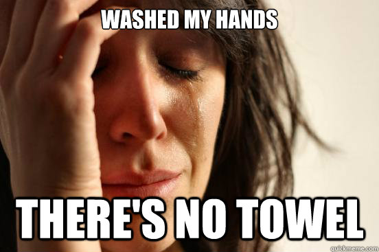Washed my hands There's no towel - Washed my hands There's no towel  First World Problems
