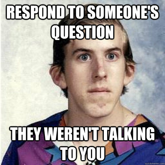 Respond to someone's question They weren't talking to you
