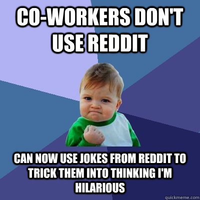 Co-workers don't use reddit can now use jokes from reddit to trick them into thinking i'm hilarious - Co-workers don't use reddit can now use jokes from reddit to trick them into thinking i'm hilarious  Misc
