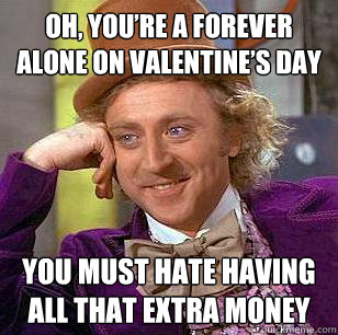if you're spending valentine day alone meme - Oh you're a forever alone on valentine's day You must
