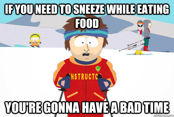 if you need to sneeze while eating food you're gonna have a bad time - if you need to sneeze while eating food you're gonna have a bad time  Super Cool Ski Instructor